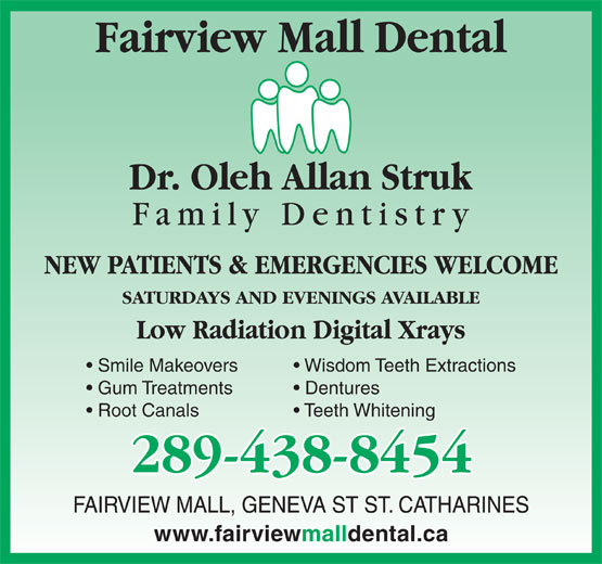 Fairview Mall Dental Centre (905-937-5055) - Annonce illustrée======= - Fairview Mall Dental NEW PATIENTS & EMERGENCIES WELCOME SATURDAYS AND EVENINGS AVAILABLE Low Radiation Digital Xrays Smile Makeovers Wisdom Teeth Extractions Gum Treatments Dentures Root Canals Teeth Whitening 289-438-8454 FAIRVIEW MALL, GENEVA ST ST. CATHARINES www.fairviewmalldental.ca