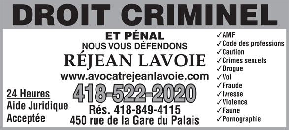 Me Réjean Lavoie (418-522-2020) - Annonce illustrée======= - Violence Aide Juridique Faune Rés. 418-849-4115 Pornographie Acceptée 450 rue de la Gare du Palais Code des professions NOUS VOUS DÉFENDONS Caution Crimes sexuels RÉJEAN LAVOIE Drogue Vol www.avocatrejeanlavoie.com Fraude Ivresse 24 Heures 418-522-2020 AMF ET PÉNAL
