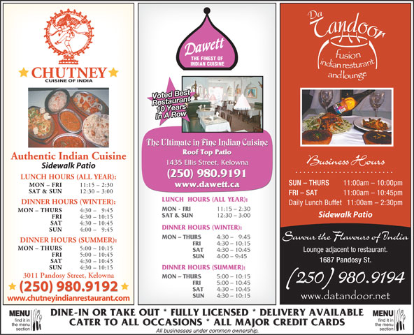 Dawett Fine Indian Cuisine (250-717-1668) - Display Ad - THE FINEST OF INDIAN CUISINE Voted Best 10 YearsRestaurant In A Row The Ultimate in Fine Indian Cuisine Roof Top Patio Authentic Indian Cuisine Business Hours 1435 Ellis Street, Kelowna Sidewalk Patio (250) 980.9191 LUNCH HOURS (ALL YEAR): SUN - THURS 11:00am - 10:00pm MON - FRI 11:15 - 2:30 www.dawett.ca SAT & SUN 12:30 - 3:00 FRI - SAT 11:00am - 10:45pm LUNCH  HOURS (ALL YEAR): DINNER HOURS (WINTER): Daily Lunch Buffet 11:00am - 2:30pm MON - FRI 11:15 - 2:30 MON - THURS 4:30 - 9:45 Sidewalk Patio SAT & SUN 12:30 - 3:00 FRI 4:30 - 10:15 SAT 4:30 - 10:45 DINNER HOURS (WINTER): SUN 4:00 - 9:45 MON - THURS 4:30 -   9:45 Savour the Flavours of India DINNER HOURS (SUMMER): FRI 4:30 - 10:15 MON - THURS 5:00 - 10:15 SAT 4:30 - 10:45 Lounge adjacent to restaurant. FRI 5:00 - 10:45 SUN 4:00 - 9:45 1687 Pandosy St. SAT 4:30 - 10:45 SUN 4:30 - 10:15 DINNER HOURS (SUMMER): 3011 Pandosy Street, Kelowna MON - THURS 5:00 - 10:15 (250) 980.9194 FRI 5:00 - 10:45 (250) 980.9192 SAT 4:30 - 10:45 (250) 980.9192 4:30 - 10:15 www.chutneyindianrestaurant.com DINE-IN OR TAKE OUT * FULLY LICENSED * DELIVERY AVAILABLE MENUMENU find it infind it in CATER TO ALL OCCASIONS * ALL MAJOR CREDIT CARDS the menuthe menu sectionsection All businesses under common ownership. SUN