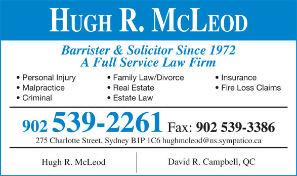 Hugh R McLeod (902-539-2261) - Display Ad - HUGH R. MCLEOD Barrister & Solicitor Since 1972 A Full Service Law Firm Personal Injury Family Law/Divorce Insurance Malpractice Real Estate Fire Loss Claims Criminal Estate Law 902 539-2261 Fax: 902 539-3386 David R. Campbell, QC Hugh R. McLeod