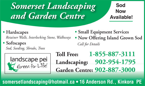 Somerset Landscaping (902-954-1795) - Annonce illustrée======= - Somerset Landscaping Now and Garden Centre Available! Small Equipment Services Hardscapes Retainer Walls, Interlocking Stone, Walkways Now Offering Island Grown Sod Softscapes Call for Details Sod, Seeding, Shrubs, Trees Toll Free:      1-855-887-3111 Sod Landscaping:    902-954-1795 Garden Centre: 902-887-3000