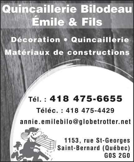 Emile Bilodeau & Fils Inc (418-475-6655) - Annonce illustrée======= - Quincaillerie Bilodeau Émile & Fils Décoration Quincaillerie Matériaux de constructions Tél. : 418 475-6655 Téléc. : 418 475-4429 annie.emilebilo@globetrotter.net 1153, rue St-Georges Saint-Bernard (Québec) G0S 2G0