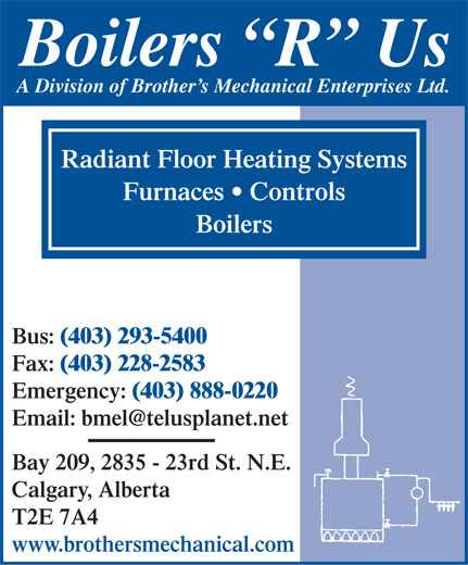 Boilers R Us (403-293-5400) - Display Ad - Boilers  R  Us A Division of Brother s Mechanical Enterprises Ltd. Radiant Floor Heating Systems Furnaces   Controls Boilers Bus: (403) 293-5400 Fax: (403) 228-2583 Emergency: (403) 888-0220 Email: bmel@telusplanet.net Bay 209, 2835 - 23rd St. N.E. Calgary, Alberta T2E 7A4 www.brothersmechanical.com