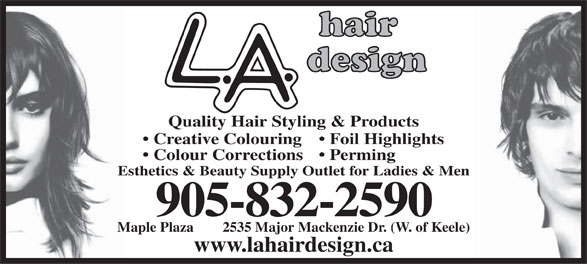 L A Hair Design (905-832-2590) - Annonce illustrée======= - Quality Hair Styling & Products Creative Colouring  Foil Highlights Colour Corrections  Perming Esthetics & Beauty Supply Outlet for Ladies & Men 905-832-2590 Maple Plaza        2535 Major Mackenzie Dr. (W. of Keele) www.lahairdesign.ca