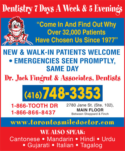 Fingrut Jack Dr & Associates-Dentists (416-748-3353) - Display Ad - EMERGENCIES SEEN PROMPTLY, SAME DAY Dr. Jack Fingrut & Associates, Dentists 2780 Jane St. (Ste. 102), 1-866-TOOTH DR MAIN FLOOR 1-866-866-8437 Between Sheppard & Finch www.torontosmiledoctor.com WE ALSO SPEAK: Cantonese   Mandarin   Hindi   Urdu Gujarati   Italian   Tagalog Dentistry 7 Days A Week & 5 Evenings Come In And Find Out Why Over 32,000 Patients Have Chosen Us Since 1977 NEW & WALK-IN PATIENTS WELCOME