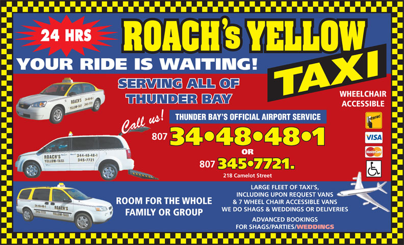 Roach's Yellow Taxi (807-344-8481) - Display Ad - 24 HRS YOUR RIDE IS WAITING! SERVING ALL OF WHEELCHAIR THUNDER BAY INCLUDING UPON REQUEST VANS & 7 WHEEL CHAIR ACCESSIBLE VANS ROOM FOR THE WHOLE WE DO SHAGS & WEDDINGS OR DELIVERIES FAMILY OR GROUP ADVANCED BOOKINGS FOR SHAGS/PARTIES/ WEDDINGS ACCESSIBLE THUNDER BAY S OFFICIAL AIRPORT SERVICE 807 34 48 48 1 OR 807 345 7721. 218 Camelot Street LARGE FLEET OF TAXI S,