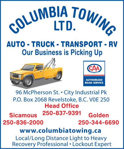 Columbia Towing Ltd (250-837-9391) - Display Ad - LTD. COLUMBIA TOWING AUTO - TRUCK - TRANSPORT - RV Our Business is Picking Up 96 McPherson St.   City Industrial Pk P.O. Box 2068 Revelstoke, B.C. V0E 2S0 Head Office 250-837-9391 Sicamous Golden 250-836-2000 250-344-6690 www.columbiatowing.ca Local/Long Distance Light to Heavy Recovery Professional   Lockout Expert