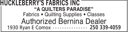 """Huckleberry's Fabrics Inc (250-339-4059) - Display Ad - """"A QUILTERS PARADISE"""" Fabrics • Quilting Supplies • Classes Authorized Bernina Dealer"""
