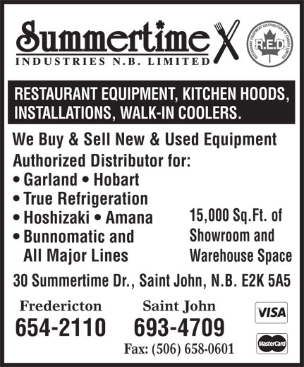 Summertime Industries (506-693-4709) - Annonce illustrée======= - RESTAURANT EQUIPMENT, KITCHEN HOODS, INSTALLATIONS, WALK-IN COOLERS. We Buy & Sell New & Used Equipment Authorized Distributor for: Garland   Hobart True Refrigeration 15,000 Sq.Ft. of Hoshizaki   Amana Showroom and Bunnomatic and All Major Lines Warehouse Space 30 Summertime Dr., Saint John, N.B. E2K 5A5 Saint JohnFredericton 693-4709654-2110 Fax: (506) 658-0601