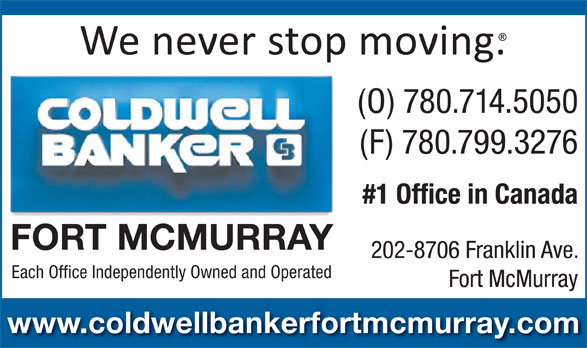 Coldwell Banker Fort McMurray (780-714-5050) - Annonce illustrée======= - (O) 780.714.5050 (F) 780.799.3276 #1 Office in Canada FORT MCMURRAY 202-8706 Franklin Ave. Each Office Independently Owned and Operated Fort McMurray www.coldwellbankerfortmcmurray.com