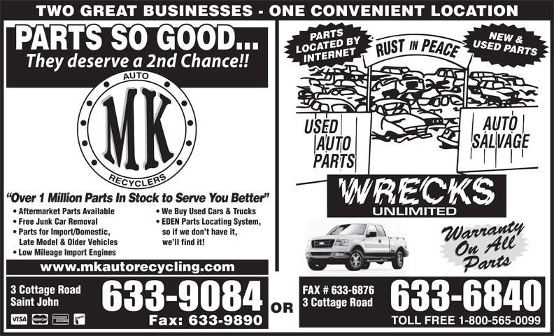MK Auto Recycling (506-633-6840) - Annonce illustrée======= - TWO GREAT BUSINESSES - ONE CONVENIENT LOCATION USED PARTSPARTSNEW & PARTS SO GOOD... LOCATED BY INTERNET They deserve a 2nd Chance!! Over 1 Million Parts In Stock to Serve You Better Aftermarket Parts Available We Buy Used Cars & Trucks Free Junk Car Removal EDEN Parts Locating System, Parts for Import/Domestic, so if we don t have it, WarrantyOn AllWarrantyOn All Late Model & Older Vehicles we ll find it! Low Mileage Import Engines www.mkautorecycling.com PartsParts 3 Cottage Road FAX # 633-6876 3 Cottage Road OR Fax: 633-9890 Saint John