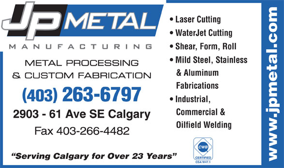 J P Metal Manufacturing Inc (403-263-6797) - Display Ad - Laser Cutting WaterJet Cutting Shear, Form, Roll METAL PROCESSING & Aluminum & CUSTOM FABRICATION Fabrications 403 263-6797 Industrial, Commercial & 2903 - 61 Ave SE Calgary Oilfield Welding Fax 403-266-4482 TM Serving Calgary for Over 23 Years www.jpmetal.com CSA W47.1 Mild Steel, Stainless Laser Cutting WaterJet Cutting Shear, Form, Roll Mild Steel, Stainless METAL PROCESSING & Aluminum & CUSTOM FABRICATION Fabrications 403 263-6797 Industrial, Commercial & 2903 - 61 Ave SE Calgary Oilfield Welding Fax 403-266-4482 TM Serving Calgary for Over 23 Years www.jpmetal.com CSA W47.1