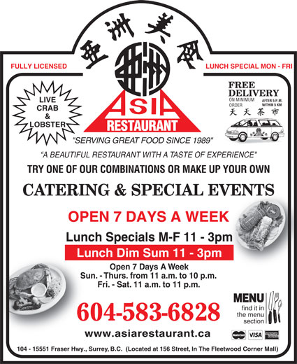"""Asia Restaurant (604-583-6828) - Display Ad - FREE DELIVERY ON MINIMUM AFTER 5 P.M. LIVE WITHIN 5 KMWITHIN 5 KM ORDER CRAB & LOBSTER RESTAURANT AURANT Fri. - Sat. 11 a.m. to 11 p.m.Fri- MENU find it in the menu 604-583-6828 section www.asiarestaurant.cawww.as 104 - 15551 Fraser Hwy., Surrey, B.C.  (Located at 156 Street, In The Fleetwood Corner Mall) REST """"SERVING GREAT FOOD SINCE 1989"""" A BEAUTIFUL RESTAURANT WITH A TASTE OF EXPERIENCE"""" TRY ONE OF OUR COMBINATIONS OR MAKE UP YOUR OWN CATERING & SPECIAL EVENTSVENTS OPEN 7 DAYS A WEEKK Lunch Specials M-F 11 - 3pmm Lunch Dim Sum 11 - 3pm LUNCH SPECIAL MON - FRI Open 7 Days A WeekOp Sun. - Thurs. from 11 a.m. to 10 p.m.Sun. - Thur FULLY LICENSED"""