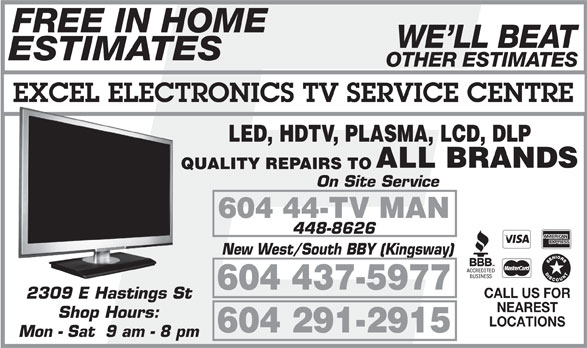 Excel Electronics Co (604-291-2915) - Annonce illustrée======= - LED, HDTV, PLASMA, LCD, DLP ALL BRANDS QUALITY REPAIRS TO On Site Service 604 44-TV MAN 448-8626 New West/South BBY (Kingsway) 604 437-5977 CALL US FOR 2309 E Hastings St NEAREST Shop Hours: LOCATIONS 604 291-2915 Mon - Sat  9 am - 8 pm FREE IN HOME WE LL BEAT ESTIMATES OTHER ESTIMATES EXCEL ELECTRONICS TV SERVICE CENTRE