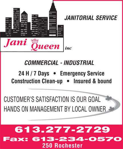 Jani Queen (613-277-2729) - Annonce illustrée======= - inc COMMERCIAL - INDUSTRIAL 24 H / 7 Days       Emergency Service Construction Clean-up       Insured & bound CUSTOMER S SATISFACTION IS OUR GOAL HANDS ON MANAGEMENT BY LOCAL OWNER 613.277-2729 Fax: 613-234-0570 250 Rochester JANITORIAL SERVICE