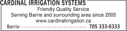Cardinal Irrigation Systems (705-333-0333) - Annonce illustrée======= - Friendly Quality Service Serving Barrie and surrounding area since 2005 www.cardinalirrigation.ca