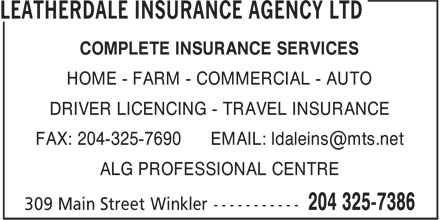 Leatherdale Insurance Agency Ltd (204-325-7386) - Annonce illustrée======= - COMPLETE INSURANCE SERVICES HOME - FARM - COMMERCIAL - AUTO DRIVER LICENCING - TRAVEL INSURANCE FAX: 204-325-7690 EMAIL: ldaleins@mts.net ALG PROFESSIONAL CENTRE