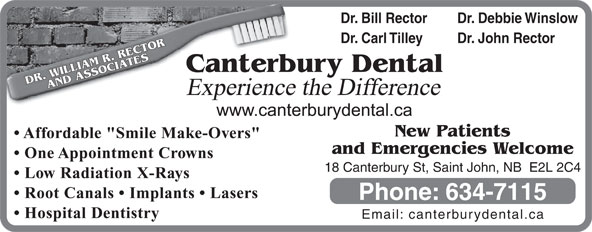 "Canterbury Dental Clinic (506-634-7115) - Display Ad - Dr. Bill Rector Dr. Debbie Winslow Dr. Carl Tilley Dr. John Rector terbury Dental DR. WILLIAM R. RECTORAND ASSOCIATESCan Experience the Difference New Patients Affordable ""Smile Make-Overs"" and Emergencies Welcome One Appointment Crowns 18 Canterbury St, Saint John, NB  E2L 2C4 Low Radiation X-Rays Root Canals   Implants   Lasers Phone: 634-7115 Hospital Dentistry Email: canterburydental.ca"