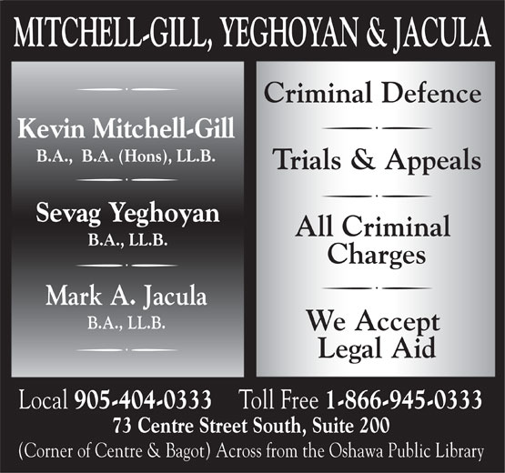 Mitchell-Gill, Yeghoyan & Jacula (905-404-0333) - Annonce illustrée======= - MITCHELL-GILL, YEGHOYAN & JACULA Criminal Defence Kevin Mitchell-Gill B.A.,  B.A. (Hons), LL.B. Trials & Appeals Sevag Yeghoyan All Criminal B.A., LL.B. Charges Mark A. Jacula B.A., LL.B. We Accept Legal Aid Local 905-404-0333 Toll Free 1-866-945-0333 73 Centre Street South, Suite 200 (Corner of Centre & Bagot) Across from the Oshawa Public Library  MITCHELL-GILL, YEGHOYAN & JACULA Criminal Defence Kevin Mitchell-Gill B.A.,  B.A. (Hons), LL.B. Trials & Appeals Sevag Yeghoyan All Criminal B.A., LL.B. Charges Mark A. Jacula B.A., LL.B. We Accept Legal Aid Local 905-404-0333 Toll Free 1-866-945-0333 73 Centre Street South, Suite 200 (Corner of Centre & Bagot) Across from the Oshawa Public Library