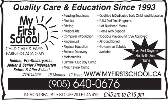 My First School Day Care (905-640-0676) - Display Ad - Summer Club Day Camp Junior & Senior Kindergarten March Break Camp Before & After School Curriculum WWW.MYFIRSTSCHOOL.CA 15 Months - 12 Years 905 640-0676 94 MONTREAL ST   STOUFFVILLE L4A 4Y9 6:45 am to 6:15 pm Quality Care & Education Since 1993 Reading Readiness Qualified & Dedicated Early Childhood Educators Phonics Full & Part-Time Programs Printing Hot, Nutritional Meals Musical Arts Home Work Support Computer Introduction Spacious Playground (CSA Approved) Kindermusik Air Conditioned Physical Education Government Subsidy CHILD CARE & EARLY Voted Best Daycare Science Discovery Available LEARNING ACADEMY Stouffville-Sun Mathematics Tribune Toddler, Pre-Kindergarten,