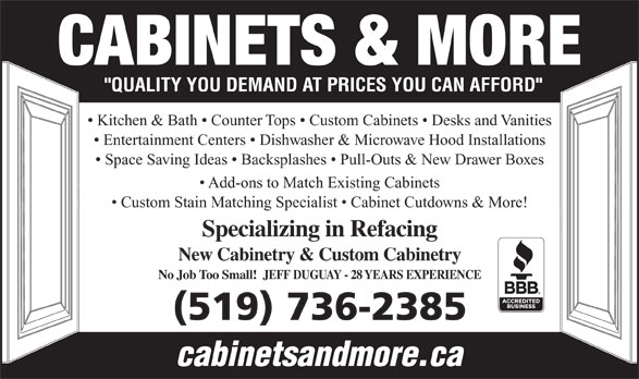Cabinets & More (519-736-2385) - Display Ad - CABINETS & MORE Kitchen & Bath   Counter Tops   Custom Cabinets   Desks and Vanities Entertainment Centers   Dishwasher & Microwave Hood Installations Space Saving Ideas   Backsplashes   Pull-Outs & New Drawer Boxes Add-ons to Match Existing Cabinets Custom Stain Matching Specialist   Cabinet Cutdowns & More! Specializing in Refacing New Cabinetry & Custom Cabinetry No Job Too Small!  JEFF DUGUAY - 28 YEARS EXPERIENCE (519) 736-2385 cabinetsandmore.ca