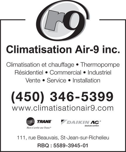 Climatisation Air 9 Inc (450-346-5399) - Annonce illustrée======= - Climatisation et chauffage   Thermopompe Résidentiel   Commercial   Industriel Vente   Service   Installation (450) 346-5399 www.climatisationair9.com absolute comfort Rien n arrête une Trane. 111, rue Beauvais, St-Jean-sur-Richelieu RBQ : 5589-3945-01