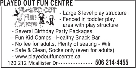 Played Out Centre (506-214-4455) - Display Ad - - area with play structure - Several Birthday Party Packages - Fun Kid Camps - Healthy Snack Bar - No fee for adults, Plenty of seating - Wifi - Safe & Clean, Socks only (even for adults) - www.playedoutfuncentre.ca - Fenced in toddler play - Large 3 level play structure
