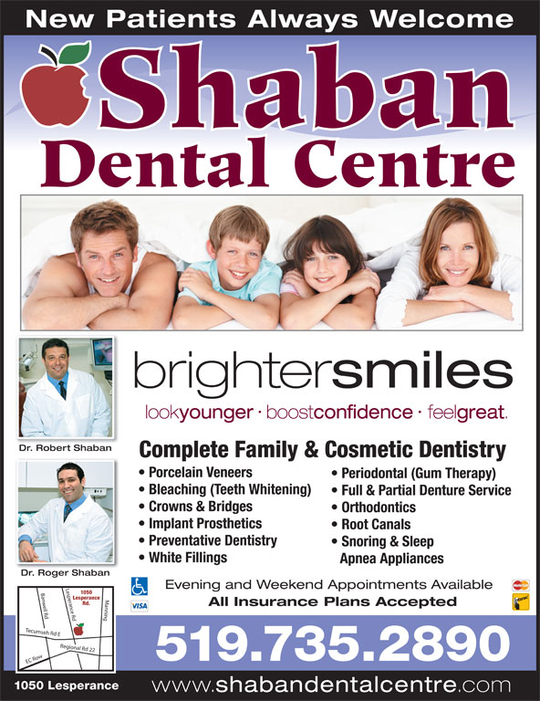 Shaban Dental Centre (519-735-2890) - Annonce illustrée======= - Shaban New Patients Always Welcome smiles Dental Centre look brighter younger boost confidence feel great Dr. Robert ShabanDR btb Complete Family & Cosmetic Dentistry Porcelain Veneers Periodontal (Gum Therapy) Bleaching (Teeth Whitening) Full & Partial Denture Service Crowns & Bridges Orthodontics Implant Prosthetics Root Canals Preventative Dentistry Snoring & Sleep White Fillings Apnea Appliances Dr. Roger ShabanD Rb Evening and Weekend Appointments Available 1050 sperance Rd Banwell Rd Manning EC Ro Lesperance Rd. All Insurance Plans Accepted Tecumseh Rd E Regional Rd 22 Le 519.735.2890 1050 Lesperance www. shabandentalcentre .com