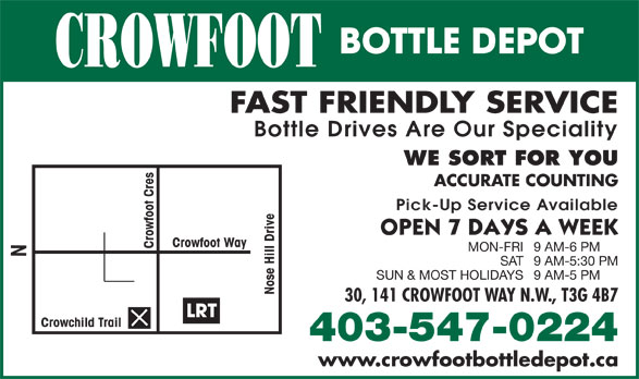 Crowfoot Bottle Depot (403-547-0224) - Display Ad - BOTTLE DEPOT CROWFOOT FAST FRIENDLY SERVICE Bottle Drives Are Our Speciality WE SORT FOR YOU Pick-Up Service Available Crowfoot Way Crowfoot Cres MON-FRI9 AM-6 PM SAT9 AM-5:30 PM SUN & MOST HOLIDAYS9 AM-5 PM ACCURATE COUNTING Nose Hill Drive N 30, 141 CROWFOOT WAY N.W., T3G 4B7 LRT Crowchild Trail 403-547-0224 www.crowfootbottledepot.ca BOTTLE DEPOT CROWFOOT FAST FRIENDLY SERVICE Bottle Drives Are Our Speciality WE SORT FOR YOU ACCURATE COUNTING Pick-Up Service Available Crowfoot Way Crowfoot Cres MON-FRI9 AM-6 PM SAT9 AM-5:30 PM SUN & MOST HOLIDAYS9 AM-5 PM Nose Hill Drive N 30, 141 CROWFOOT WAY N.W., T3G 4B7 LRT Crowchild Trail 403-547-0224 www.crowfootbottledepot.ca