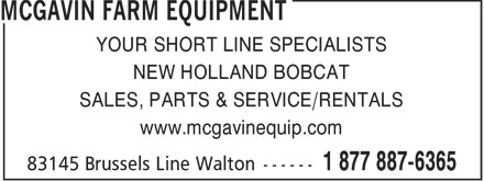 McGavin Farm Equipment - Bobcat Of Huron (519-887-6365) - Display Ad - YOUR SHORT LINE SPECIALISTS NEW HOLLAND BOBCAT SALES, PARTS & SERVICE/RENTALS www.mcgavinequip.com  YOUR SHORT LINE SPECIALISTS NEW HOLLAND BOBCAT SALES, PARTS & SERVICE/RENTALS www.mcgavinequip.com  YOUR SHORT LINE SPECIALISTS NEW HOLLAND BOBCAT SALES, PARTS & SERVICE/RENTALS www.mcgavinequip.com