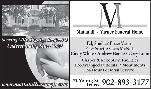 Mattatall - Varner Funeral Home Truro Limited (902-893-3177) - Display Ad - Mattatall ~ Varner Funeral Home Serving With Dignity, Respect & Ed,  Sheila & Bruce Varner Understanding Since 1932 Peter Surette  Lois McNutt Cindy White  Andrew Boone   Cory Lunn Chapel & Reception Facilities Pre-Arranged Funerals Monuments 24 Hour Personal Service 55 Young St 902-893-3177 www.mattatallvarnerfh.com Truro