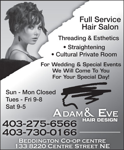 Adam & Eve Hair Design Beddington (403-275-6566) - Display Ad - Cultural Private Room For Wedding & Special Events We Will Come To You For Your Special Day! Sun - Mon Closed Tues - Fri 9-8 Sat 9-5 Adam & Eveve HAIR DESIGN 403-275-65666566 403-730-0166 Beddington Co-op centre centreBeddington Co-op 133 8220 Centre Street NE Full Service Threading & Esthetics Straightening Hair Salon