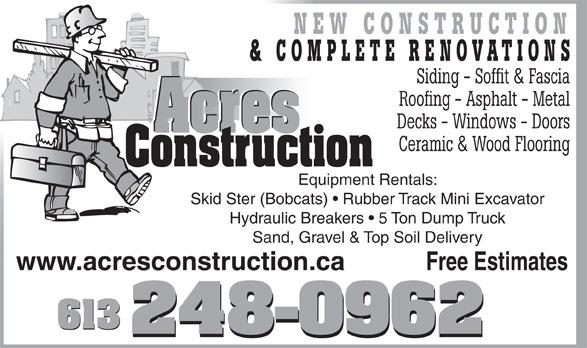 Acres Construction (613-248-0962) - Annonce illustrée======= - Siding - Soffit & Fascia Roofing - Asphalt - Metal Decks - Windows - Doors Acres Acres Ceramic & Wood Flooring Construction Equipment Rentals: Skid Ster (Bobcats)   Rubber Track Mini Excavator Hydraulic Breakers   5 Ton Dump Truck Sand, Gravel & Top Soil Delivery Free Estimateswww.acresconstruction.ca 613 NEW CONSTRUCTION & COMPLETE RENOVATIONS NEW CONSTRUCTION & COMPLETE RENOVATIONS Siding - Soffit & Fascia Roofing - Asphalt - Metal Decks - Windows - Doors Acres Acres Ceramic & Wood Flooring Construction Equipment Rentals: Skid Ster (Bobcats)   Rubber Track Mini Excavator Hydraulic Breakers   5 Ton Dump Truck Sand, Gravel & Top Soil Delivery Free Estimateswww.acresconstruction.ca 613