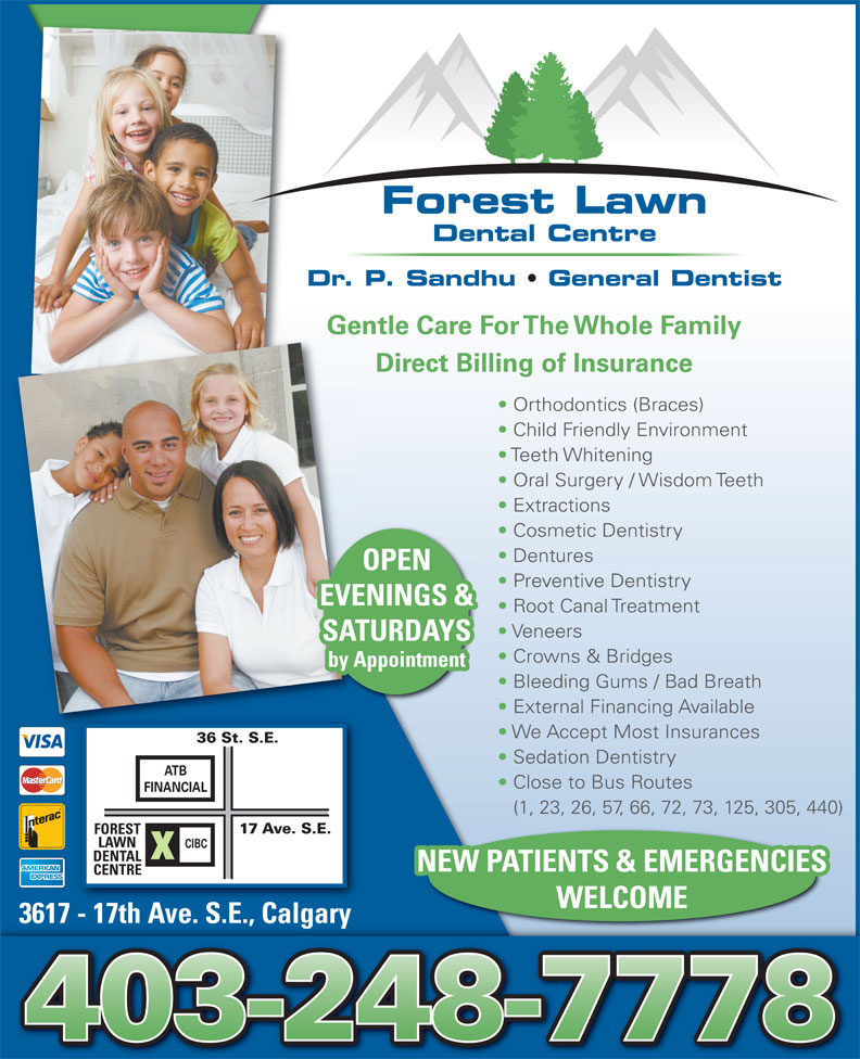 Forest Lawn Dental Centre (403-248-7778) - Display Ad - Dentures OPEN Preventive Dentistry EVENINGS & Root Canal Treatment Veneers SATURDAYS Crowns & Bridges by Appointment Bleeding Gums / Bad Breath External Financing Available We Accept Most Insurances 36 St. S.E. Sedation Dentistry ATB Close to Bus Routes FINANCIAL (1, 23, 26, 57, 66, 72, 73, 125, 305, 440) 17 Ave. S.E. FOREST LAWN CIBC DENTAL NEW PATIENTS & EMERGENCIES CENTRE WELCOME 3617 - 17th Ave. S.E., Calgary17hA SECl3617  t ve. .., agary Forest Lawn Dental Centre Dr. P. Sandhu   General Dentist Gentle Care For The Whole Family Direct Billing of Insurance Orthodontics (Braces) Child Friendly Environment Teeth Whitening Oral Surgery / Wisdom Teeth Extractions Cosmetic Dentistry