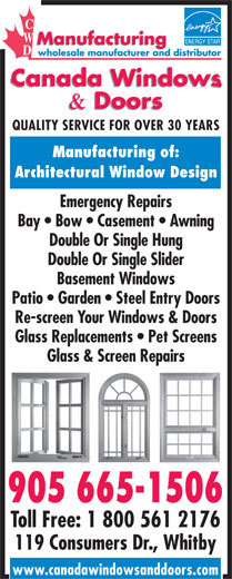 Canada Windows & Doors (905-665-1506) - Display Ad - QUALITY SERVICE FOR OVER 30 YEARS Manufacturing of: Emergency Repairs Bay   Bow   Casement   Awning Double Or Single Hung Double Or Single Slider Basement Windows Patio   Garden   Steel Entry Doors Re-screen Your Windows & Doors Glass Replacements   Pet Screens Glass & Screen Repairs 905 665-1506 Toll Free: 1 800 561 2176 119 Consumers Dr., Whitby www.canadawindowsanddoors.com Architectural Window Design