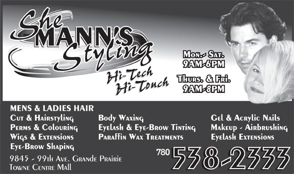 She Mann's Styling (780-538-2333) - Annonce illustrée======= - Body Waxing Cut & Hairstyling Gel & Acrylic Nails Perms & Colouring Eyelash & Eye-Brow Tinting Makeup - Airbrushing Wigs & Extensions Paraffin Wax Treatments MENS & LADIES HAIR Eyelash Extensions Eye-Brow Shaping 780 9845 - 99th Ave. Grande Prairie 538-2333 Towne Centre Mall