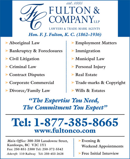 Fulton & Company LLP (1-877-385-8665) - Display Ad - Hon. F. J. Fulton, K. C. (1862-1936) ä Aboriginal Law Employment Matters ä Bankruptcy & Foreclosures Immigration ä Civil Litigation Municipal Law ä Criminal Law Personal Injury ä Contract Disputes Real Estate ä Corporate Commercial Trade-marks & Copyright ä Divorce/Family Law Wills & Estates The Expertise You Need, The Commitment You Expect Tel: 1-877-385-8665 www.fultonco.com ä 110 Railway   Tel: 250-453-2628 Main Office: 300-350 Lansdowne Street, Evening & Kamloops, BC  V2C 1Y1 Weekend Appointments Fax: 250-851-2300 Tel: 250-372-5542 ä Free Initial Interview Ashcroft: