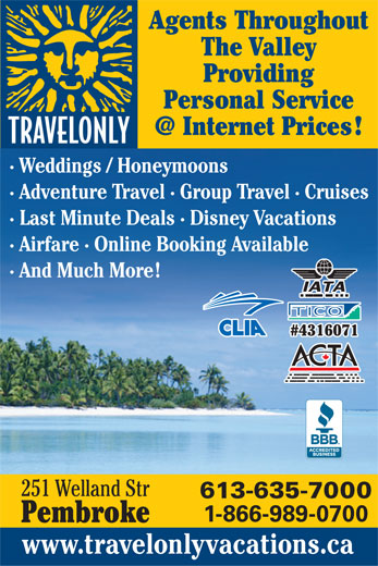 Travelonly (613-635-7000) - Display Ad - Agents Throughout The Valley Providing Personal Service · Weddings / Honeymoons · Adventure Travel · Group Travel · Cruises · Last Minute Deals · Disney Vacations · Airfare · Online Booking Available · And Much More #4316071 251 Welland Str 1-866-989-0700 Pembroke www.travelonlyvacations.ca 613-635-7000