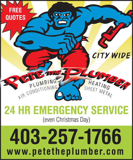 Pete The Plumber (403-257-1766) - Display Ad - FREE QUOTES CITY WIDE NG GPLUMBING                 HEATING L AIR CONDITIONING                 SHEET META AIR  ETAL 24 HR EMERGENCY SERVICE (even Christmas Day) 403-257-1766 www.petetheplumber.com  FREE QUOTES CITY WIDE NG GPLUMBING                 HEATING L AIR CONDITIONING                 SHEET META AIR  ETAL 24 HR EMERGENCY SERVICE (even Christmas Day) 403-257-1766 www.petetheplumber.com  FREE QUOTES CITY WIDE NG GPLUMBING                 HEATING L AIR CONDITIONING                 SHEET META AIR  ETAL 24 HR EMERGENCY SERVICE (even Christmas Day) 403-257-1766 www.petetheplumber.com  FREE QUOTES CITY WIDE NG GPLUMBING                 HEATING L AIR CONDITIONING                 SHEET META AIR  ETAL 24 HR EMERGENCY SERVICE (even Christmas Day) 403-257-1766 www.petetheplumber.com  FREE QUOTES CITY WIDE NG GPLUMBING                 HEATING L AIR CONDITIONING                 SHEET META AIR  ETAL 24 HR EMERGENCY SERVICE (even Christmas Day) 403-257-1766 www.petetheplumber.com  FREE QUOTES CITY WIDE NG GPLUMBING                 HEATING L AIR CONDITIONING                 SHEET META AIR  ETAL 24 HR EMERGENCY SERVICE (even Christmas Day) 403-257-1766 www.petetheplumber.com  FREE QUOTES CITY WIDE NG GPLUMBING                 HEATING L AIR CONDITIONING                 SHEET META AIR  ETAL 24 HR EMERGENCY SERVICE (even Christmas Day) 403-257-1766 www.petetheplumber.com  FREE QUOTES CITY WIDE NG GPLUMBING                 HEATING L AIR CONDITIONING                 SHEET META AIR  ETAL 24 HR EMERGENCY SERVICE (even Christmas Day) 403-257-1766 www.petetheplumber.com