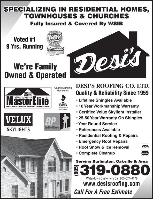 Desi's Roofing Co Ltd (905-319-0880) - Display Ad - SPECIALIZING IN RESIDENTIAL HOMES, TOWNHOUSES & CHURCHES Fully Insured & Covered By WSIB Voted #1 9 Yrs. Running We re Family Owned & Operated DESI S ROOFING CO. LTD. Quality & Reliability Since 1959 FACTORY CERTIFIED TM Lifetime Shingles Available WEATHER STOPPPER ROOFING CONTRACTOR 10 Year Workmanship Warranty Certified Velux Skylight Installer 25-50 Year Warranty On Shingles Year Round Service References Available Residential Roofing & Repairs Emergency Roof Repairs Roof Snow & Ice Removal Complete Cleanup Serving Burlington, Oakville & Area Waterdown Customers Call 905-574-4178 www.desisroofing.com Call For A Free Estimate SPECIALIZING IN RESIDENTIAL HOMES, TOWNHOUSES & CHURCHES Fully Insured & Covered By WSIB Voted #1 9 Yrs. Running We re Family Owned & Operated DESI S ROOFING CO. LTD. Quality & Reliability Since 1959 FACTORY CERTIFIED TM Lifetime Shingles Available WEATHER STOPPPER ROOFING CONTRACTOR 10 Year Workmanship Warranty Certified Velux Skylight Installer 25-50 Year Warranty On Shingles Year Round Service References Available Residential Roofing & Repairs Emergency Roof Repairs Roof Snow & Ice Removal Complete Cleanup Serving Burlington, Oakville & Area Waterdown Customers Call 905-574-4178 www.desisroofing.com Call For A Free Estimate