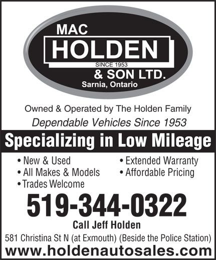 Mac Holden & Son Ltd (519-344-0322) - Display Ad - Owned & Operated by The Holden Family Dependable Vehicles Since 1953 Specializing in Low Mileage New & Used Extended Warranty All Makes & Models Affordable Pricing Trades Welcome 519-344-0322 Call Jeff Holden 581 Christina St N (at Exmouth) (Beside the Police Station) www.holdenautosales.com