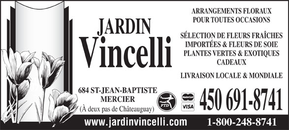 Jardin Vincelli Fleuriste (450-691-8741) - Annonce illustrée======= - ARRANGEMENTS FLORAUX POUR TOUTES OCCASIONS SÉLECTION DE FLEURS FRAÎCHES IMPORTÉES & FLEURS DE SOIE PLANTES VERTES & EXOTIQUES CADEAUX LIVRAISON LOCALE & MONDIALE 684 ST-JEAN-BAPTISTE MERCIER 450 691-8741 (À deux pas de Châteauguay) www.jardinvincelli.com 1-800-248-8741