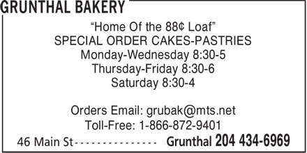 "Grunthal Bakery (204-434-6969) - Annonce illustrée======= - ""Home Of the 88¢ Loaf"" SPECIAL ORDER CAKES-PASTRIES Monday-Wednesday 8:30-5 Thursday-Friday 8:30-6 Saturday 8:30-4 Orders Email: grubak@mts.net Toll-Free: 1-866-872-9401"