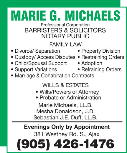 Marie G. Michaels (905-426-1476) - Annonce illustrée======= - Professional Corporation BARRISTERS & SOLICITORS NOTARY PUBLIC FAMILY LAW Divorce/ Separation Property Division Custody/ Access Disputes  Restraining Orders Child/Spousal Support Adoption Support Variations Refraining Orders Marriage & Cohabitation Contracts WILLS & ESTATES Wills/Powers of Attorney Probate or Administration Marie Michaels, LL.B. Mesha Donaldson, J.D. Sebastian J.E. Duff, LL.B. Evenings Only by Appointment 381 Westney Rd. S., Ajax