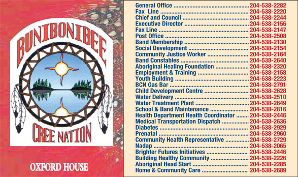 Bunibonibee Cree Nation (204-538-2282) - Annonce illustrée======= - 204-538-2282 Fax  Line ........................................................ 204-538-2220 Chief and Council .......................................... General Office ................................................ 204-538-2244 Executive Director ......................................... Post Office ..................................................... 204-538-2508 Band Membership ......................................... 204-538-2130 Social Development ...................................... 204-538-2154 Community Justice Worker .......................... 204-538-2164 Band Constables ........................................... 204-538-2640 Aboriginal Healing Foundation ..................... 204-538-2320 Employment & Training ................................ 204-538-2158 Youth Building ............................................... 204-538-2223 BCN Gas Bar .................................................. 204-538-2791 Child Development Centre ............................ 204-538-2628 Water Delivery ............................................... 204-538-2510 Water Treatment Plant .................................. 204-538-2649 School & Band Maintenance ........................ 204-538-2816 Health Department Health Coordinator ........ 204-538-2446 Medical Transportation Dispatch ................. 204-538-2636 Diabetes ........................................................ 204-538-2929 Prenatal ......................................................... 204-538-2960 Community Health Representative ............... 204-538-2729 Nadap ............................................................ 204-538-2065 Brighter Futures Initiatives .......................... 204-538-2446 Building Healthy Community ........................ 204-538-2226 Aboriginal Head Start ................................... 204-538-2285 OXFORD HOUSE Home & Community Care ............................. 204-538-2689 204-538-2156 F