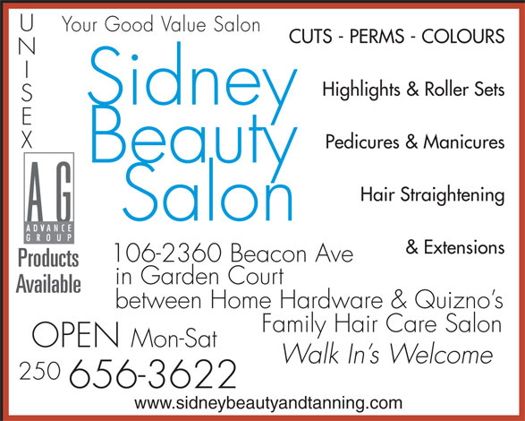 Sidney Beauty Salon & Tanning (250-656-3622) - Annonce illustrée======= - Available between Home Hardware & Quizno s Family Hair Care Salon OPEN Mon-Sat Walk In s Welcome 250 656-3622 www.sidneybeautyandtanning.com CUTS - PERMS - COLOURS Highlights & Roller Sets Sidney Pedicures & Manicures Beauty Hair Straightening Salon & Extensions in Garden Court Products Your Good Value Salon Your Good Value Salon CUTS - PERMS - COLOURS Highlights & Roller Sets Sidney Pedicures & Manicures Beauty Hair Straightening Salon & Extensions 106-2360 Beacon Ave Products in Garden Court Available between Home Hardware & Quizno s Family Hair Care Salon OPEN Mon-Sat Walk In s Welcome 250 656-3622 www.sidneybeautyandtanning.com 106-2360 Beacon Ave