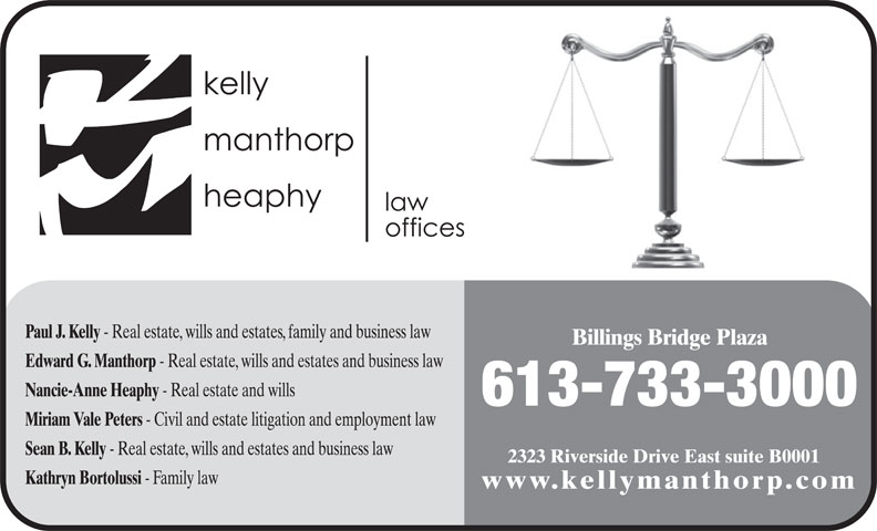 Kelly Manthorp Heaphy (613-733-3000) - Annonce illustrée======= - 613-733-3000 Miriam Vale Peters - Civil and estate litigation and employment law Sean B. Kelly - Real estate, wills and estates and business law 2323 Riverside Drive East suite B0001 Kathryn Bortolussi - Family law www.kellymanthorp.com Paul J. Kelly - Real estate, wills and estates, family and business law Billings Bridge Plaza Edward G. Manthorp - Real estate, wills and estates and business law Nancie-Anne Heaphy - Real estate and wills 613-733-3000 - Real estate and wills Miriam Vale Peters - Civil and estate litigation and employment law Sean B. Kelly - Real estate, wills and estates and business law 2323 Riverside Drive East suite B0001 Kathryn Bortolussi - Family law www.kellymanthorp.com Paul J. Kelly - Real estate, wills and estates, family and business law Billings Bridge Plaza Edward G. Manthorp - Real estate, wills and estates and business law Nancie-Anne Heaphy