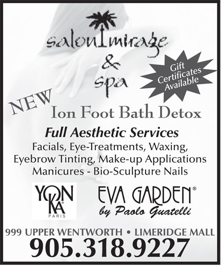 Salon Mirage & Spa (905-318-9227) - Annonce illustrée======= - Ion Foot Bath Detox Full Aesthetic Services Facials, Eye-Treatments, Waxing, Eyebrow Tinting, Make-up Applications Manicures - Bio-Sculpture Nails by Paolo Guatelli 999 UPPER WENTWORTH   LIMERIDGE MALL 905.318.9227 Gift CertificatesAvailable NEW Ion Foot Bath Detox Full Aesthetic Services Facials, Eye-Treatments, Waxing, Eyebrow Tinting, Make-up Applications Gift CertificatesAvailable NEW Manicures - Bio-Sculpture Nails by Paolo Guatelli 999 UPPER WENTWORTH   LIMERIDGE MALL 905.318.9227