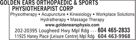 Golden Ears Orthopaedic & Sports Physiotherapist Corp (604-465-2833) - Display Ad - Physiotherapy • Acupuncture • Kinesiology • Workplace Solutions Hydratherapy • Massage Therapy www.goldenearsphysio.com 604 465-2833 Physiotherapy • Acupuncture • Kinesiology • Workplace Solutions Hydratherapy • Massage Therapy www.goldenearsphysio.com 604 465-2833
