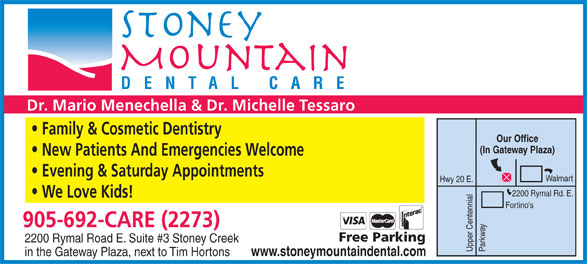 Stoney Mountain Dental Care (905-692-2273) - Display Ad - DENTAL CARE Dr. Mario Menechella & Dr. Michelle Tessaro Family & Cosmetic Dentistry Our Office (In Gateway Plaza) New Patients And Emergencies Welcome Evening & Saturday Appointments Walmart Hwy 20 E. 2200 Rymal Rd. E. We Love Kids! Fortino's 905-692-CARE (2273) Free Parking 2200 Rymal Road E. Suite #3 Stoney Creek Upper Centennial Parkway www.stoneymountaindental.com in the Gateway Plaza, next to Tim Hortons  DENTAL CARE Dr. Mario Menechella & Dr. Michelle Tessaro Family & Cosmetic Dentistry Our Office (In Gateway Plaza) New Patients And Emergencies Welcome Evening & Saturday Appointments Walmart Hwy 20 E. 2200 Rymal Rd. E. We Love Kids! Fortino's 905-692-CARE (2273) Free Parking 2200 Rymal Road E. Suite #3 Stoney Creek Upper Centennial Parkway www.stoneymountaindental.com in the Gateway Plaza, next to Tim Hortons